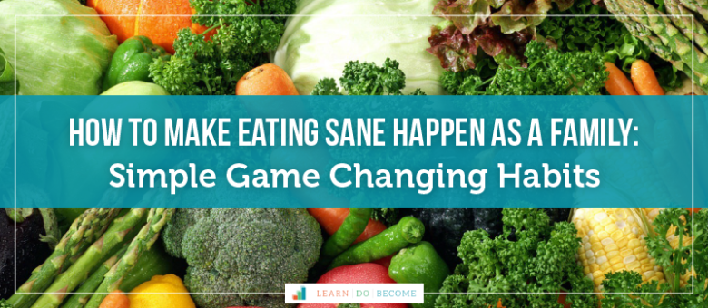 How to make Eating SANE Happen as a Family: Simple Game Changing Habits