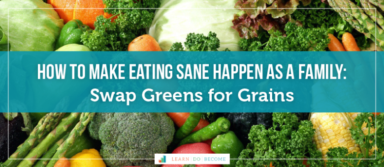 How to make Eating SANE Happen as a Family: Swap Greens for Grains